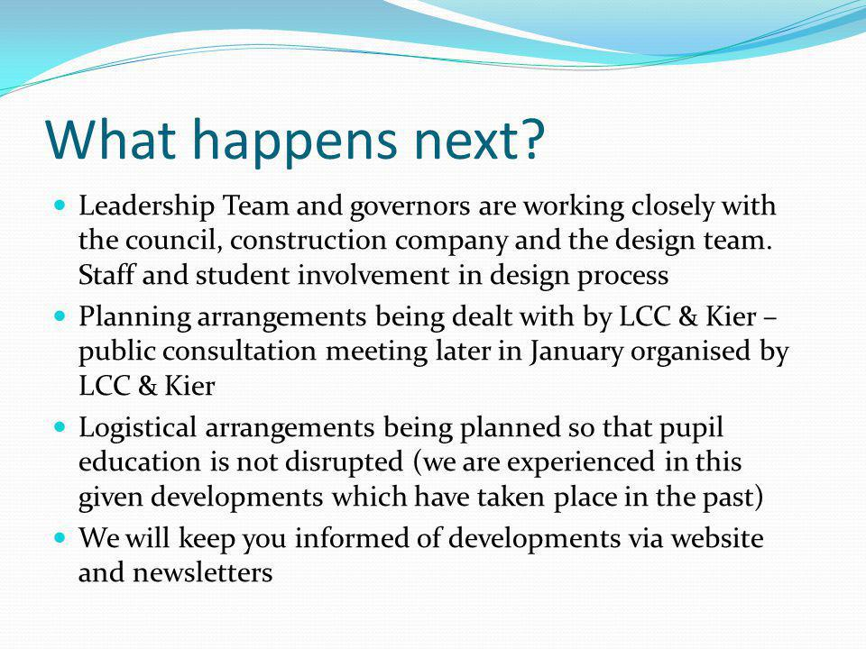 What happens next? Leadership Team and governors are working closely with the council, construction company and the design team. Staff and student inv