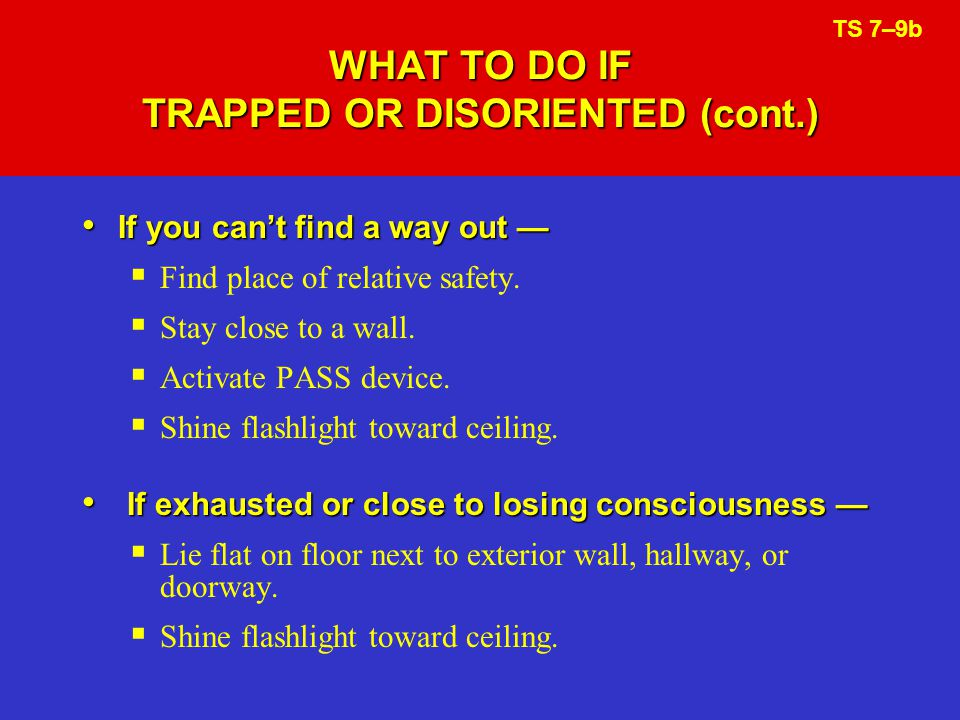 WHAT TO DO IF TRAPPED OR DISORIENTED (cont.) If you cant find a way out If you cant find a way out Find place of relative safety.