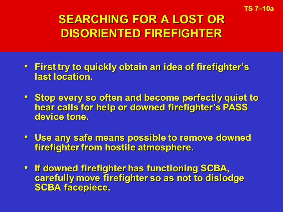 SEARCHING FOR A LOST OR DISORIENTED FIREFIGHTER First try to quickly obtain an idea of firefighters last location.