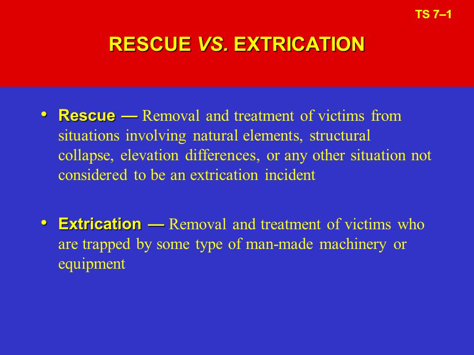 RESCUE VS. EXTRICATION Rescue Rescue Removal and treatment of victims from situations involving natural elements, structural collapse, elevation diffe