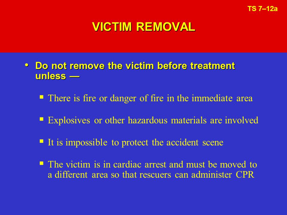 VICTIM REMOVAL Do not remove the victim before treatment unless Do not remove the victim before treatment unless There is fire or danger of fire in the immediate area Explosives or other hazardous materials are involved It is impossible to protect the accident scene The victim is in cardiac arrest and must be moved to a different area so that rescuers can administer CPR TS 7–12a