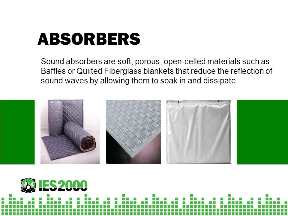 ABSORBERS Sound absorbers are soft, porous, open-celled materials such as Baffles or Quilted Fiberglass blankets that reduce the reflection of sound w