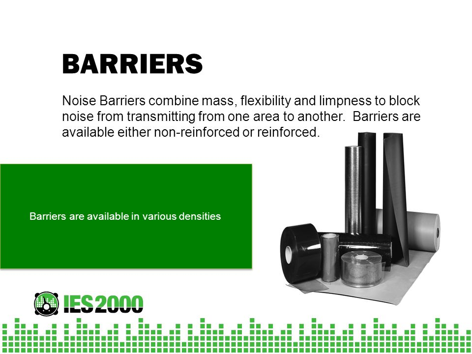 BARRIERS Noise Barriers combine mass, flexibility and limpness to block noise from transmitting from one area to another. Barriers are available eithe