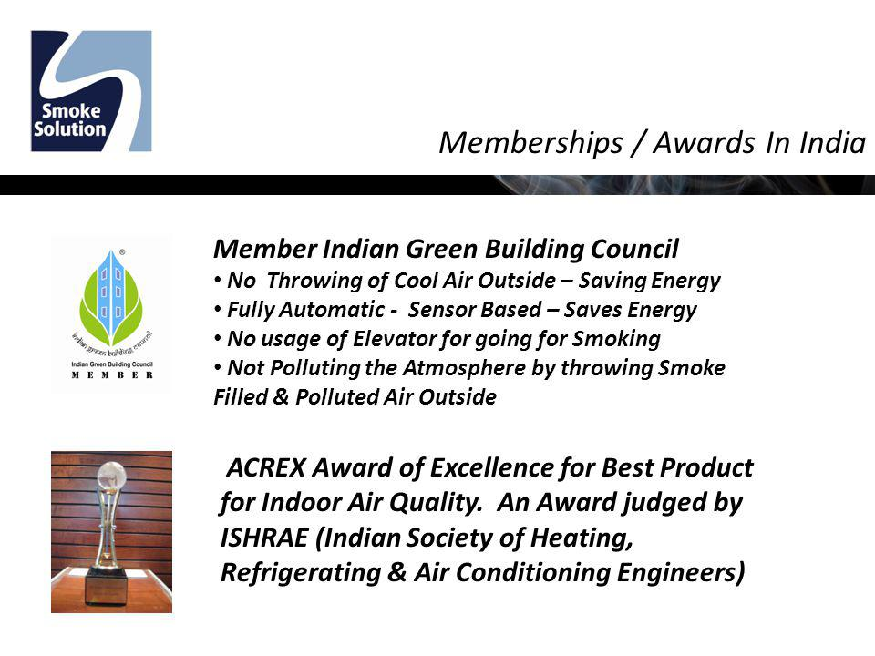 Memberships / Awards In India Member Indian Green Building Council No Throwing of Cool Air Outside – Saving Energy Fully Automatic - Sensor Based – Saves Energy No usage of Elevator for going for Smoking Not Polluting the Atmosphere by throwing Smoke Filled & Polluted Air Outside ACREX Award of Excellence for Best Product for Indoor Air Quality.