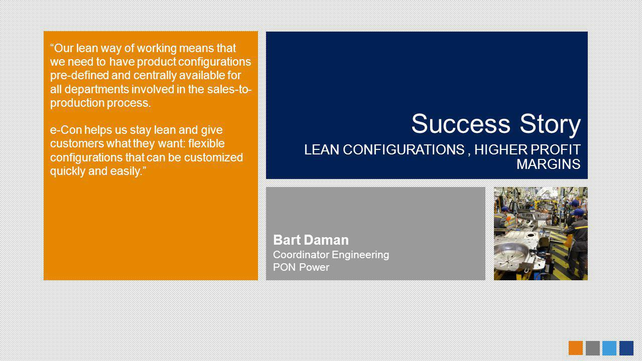 Success Story LEAN CONFIGURATIONS, HIGHER PROFIT MARGINS Our lean way of working means that we need to have product configurations pre-defined and centrally available for all departments involved in the sales-to- production process.