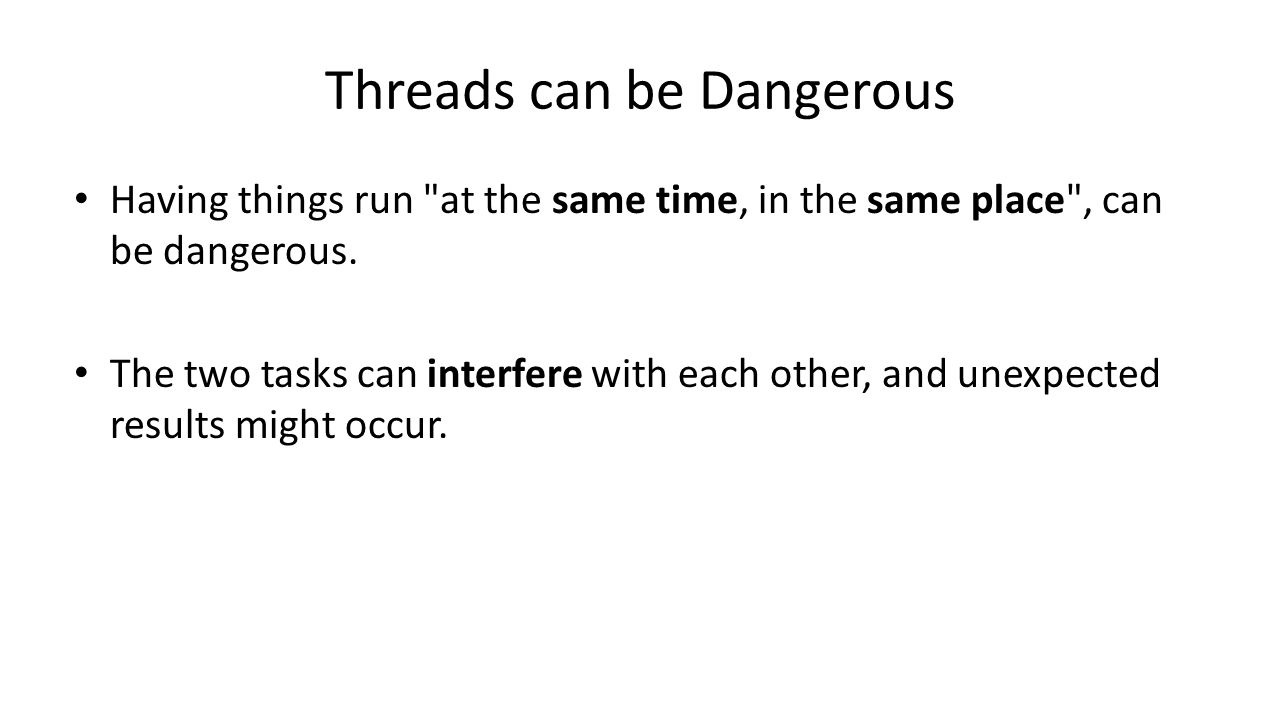 Threads can be Dangerous Having things run at the same time, in the same place , can be dangerous.