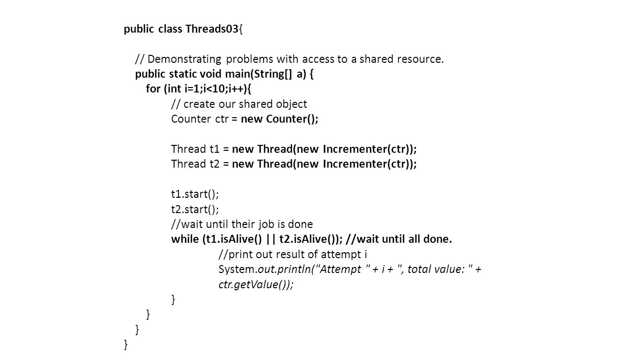 public class Threads03{ // Demonstrating problems with access to a shared resource.