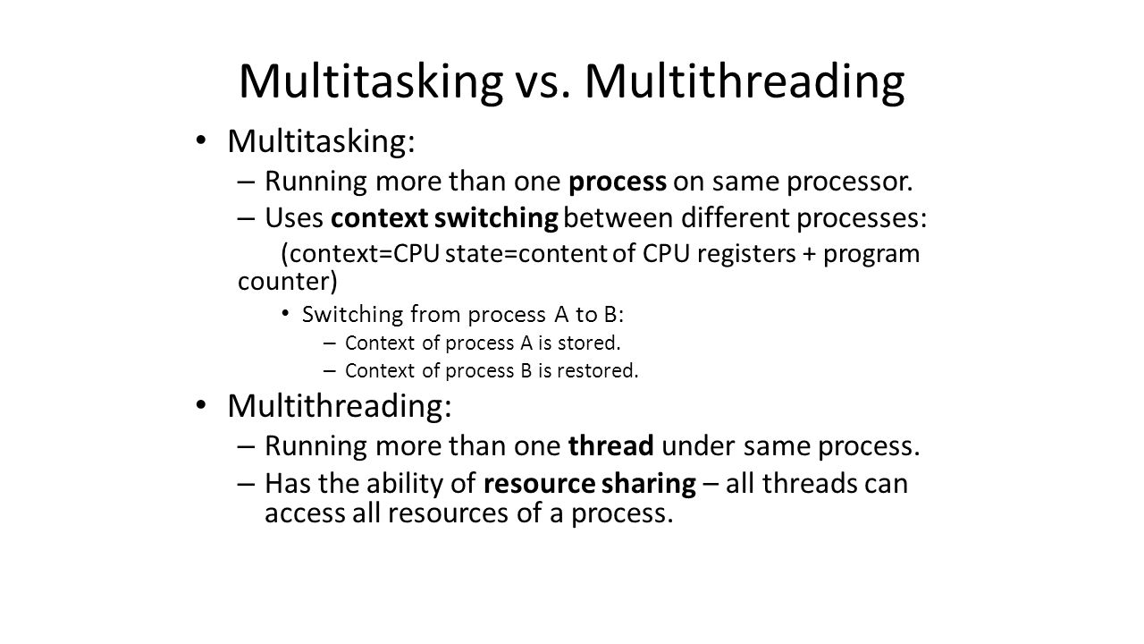 Multitasking vs. Multithreading Multitasking: – Running more than one process on same processor.