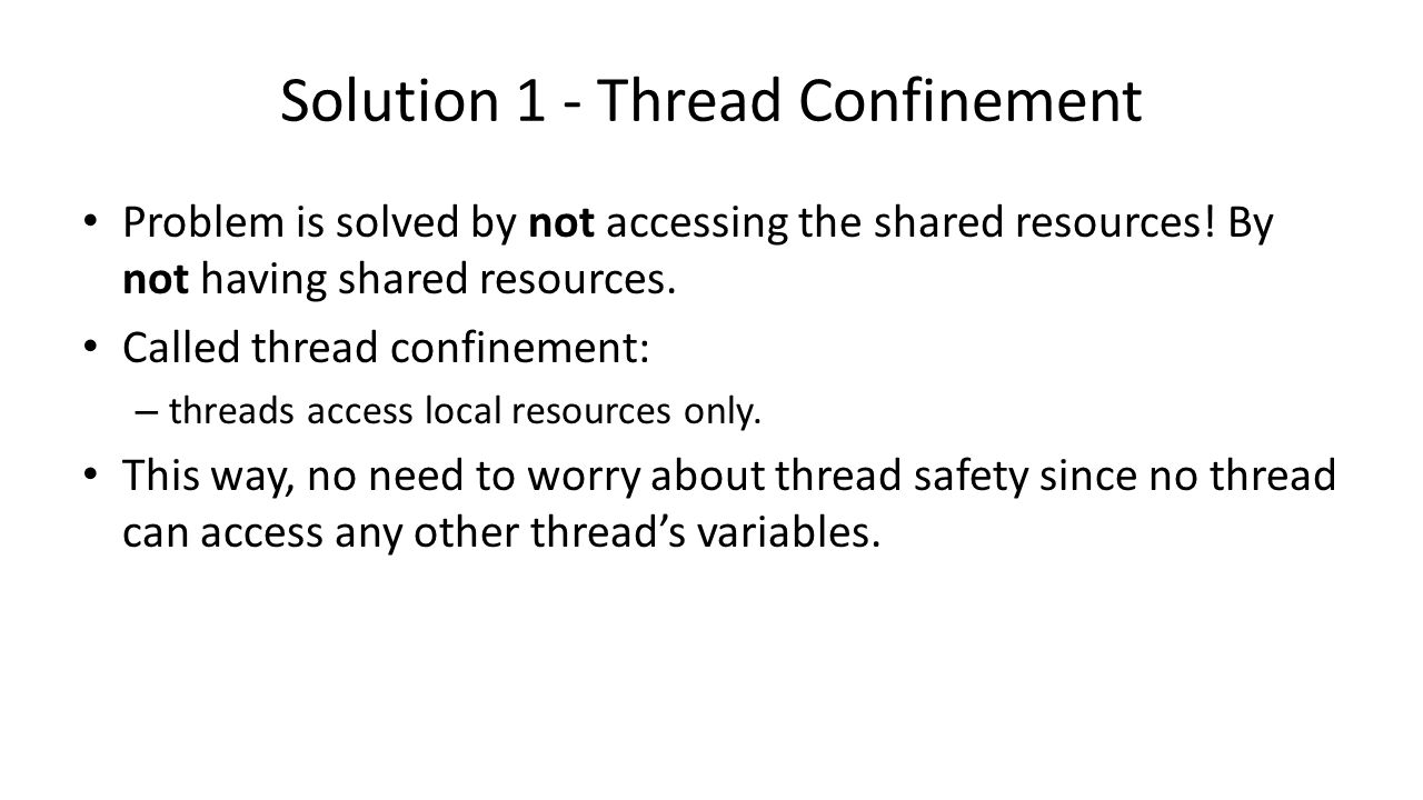 Solution 1 - Thread Confinement Problem is solved by not accessing the shared resources.