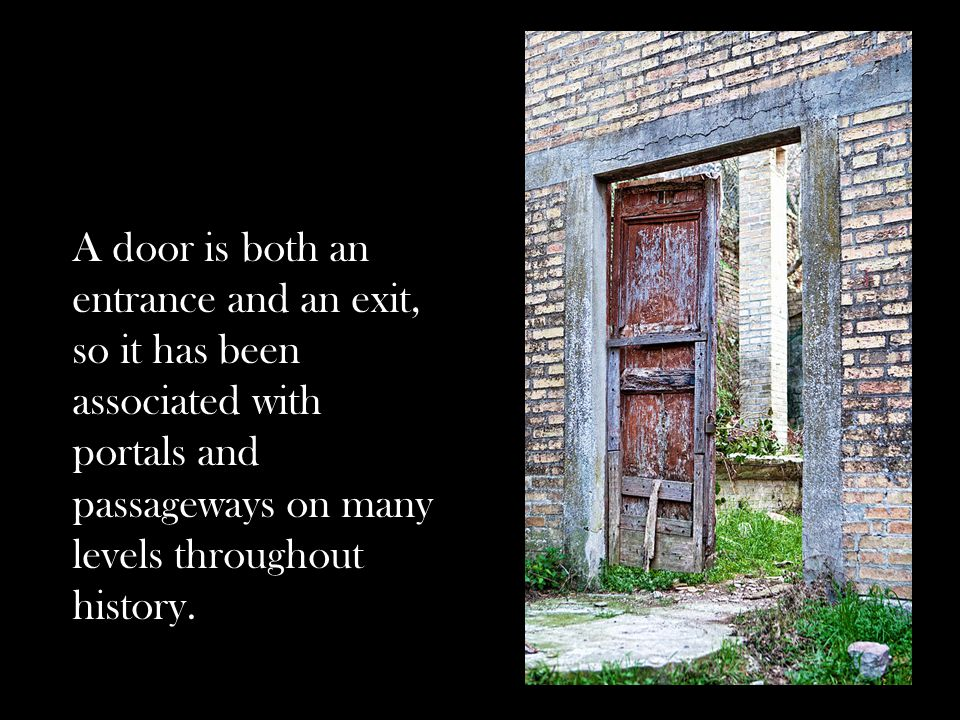 A door is both an entrance and an exit, so it has been associated with portals and passageways on many levels throughout history.