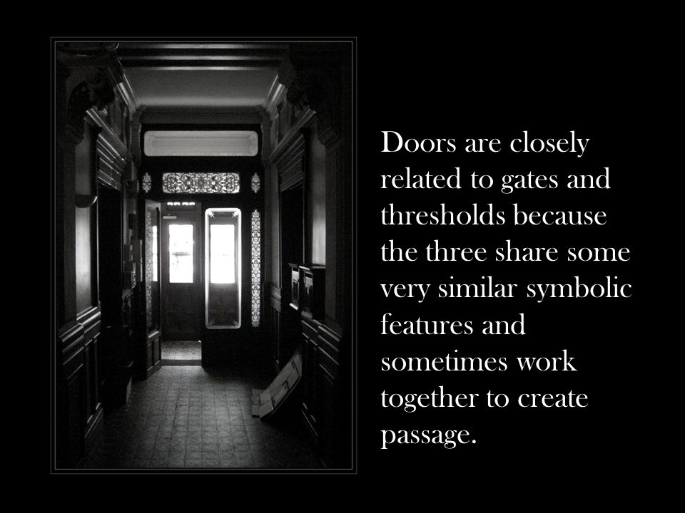 Doors are closely related to gates and thresholds because the three share some very similar symbolic features and sometimes work together to create pa