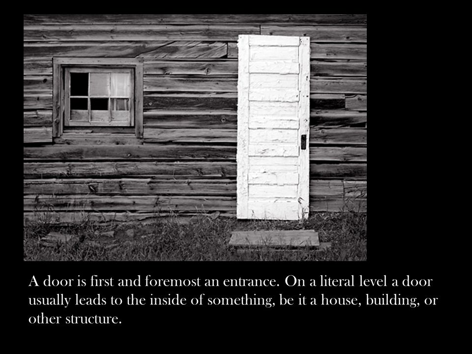 A door is first and foremost an entrance. On a literal level a door usually leads to the inside of something, be it a house, building, or other struct