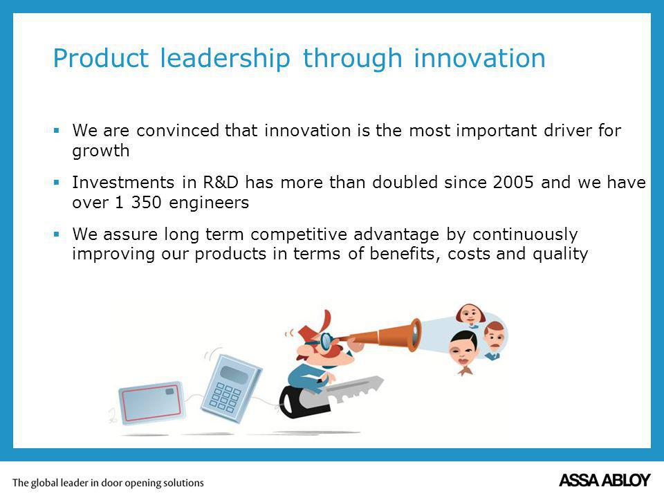 Product leadership through innovation We are convinced that innovation is the most important driver for growth Investments in R&D has more than doubled since 2005 and we have over 1 350 engineers We assure long term competitive advantage by continuously improving our products in terms of benefits, costs and quality
