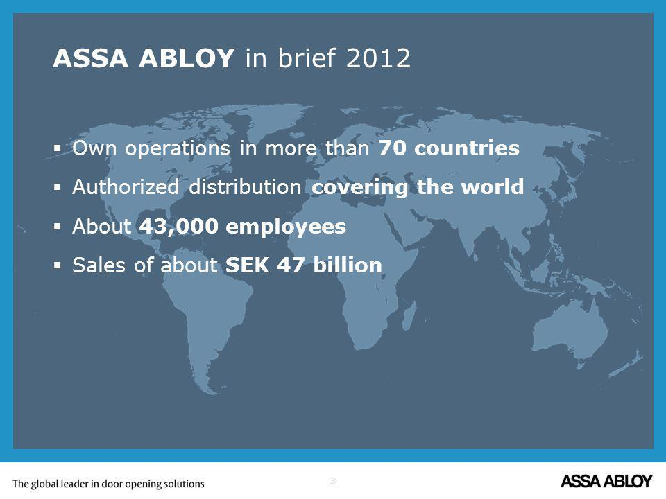 3 ASSA ABLOY in brief 2012 Own operations in more than 70 countries Authorized distribution covering the world About 43,000 employees Sales of about SEK 47 billion