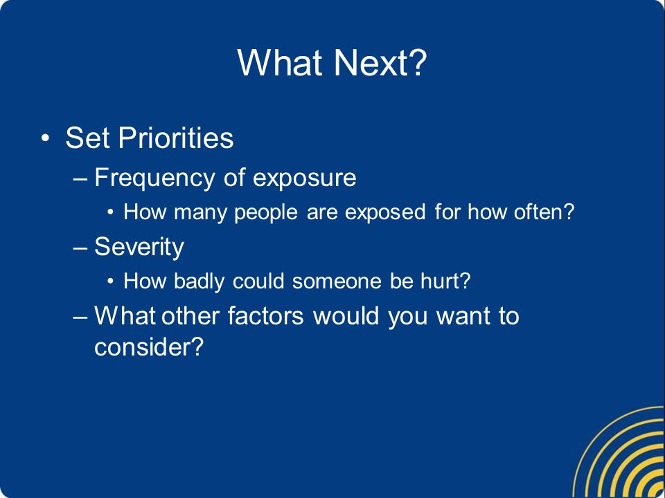 What Next? Set Priorities –Frequency of exposure How many people are exposed for how often? –Severity How badly could someone be hurt? –What other fac