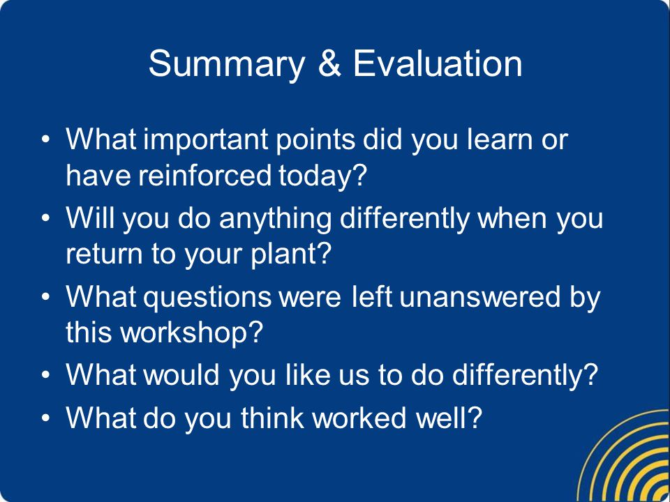 Summary & Evaluation What important points did you learn or have reinforced today? Will you do anything differently when you return to your plant? Wha
