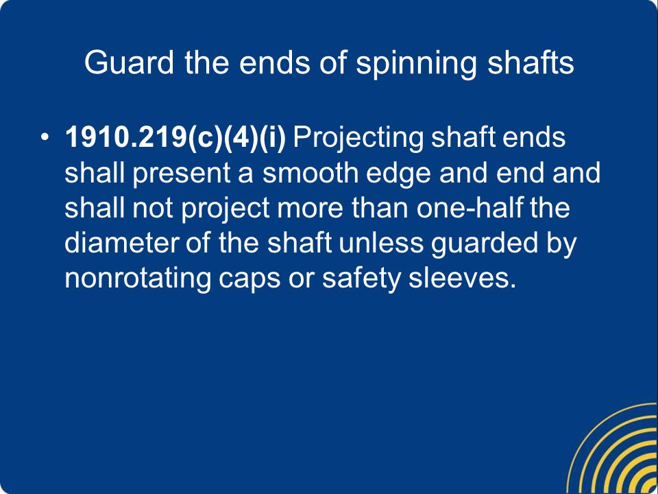 Guard the ends of spinning shafts 1910.219(c)(4)(i) Projecting shaft ends shall present a smooth edge and end and shall not project more than one-half