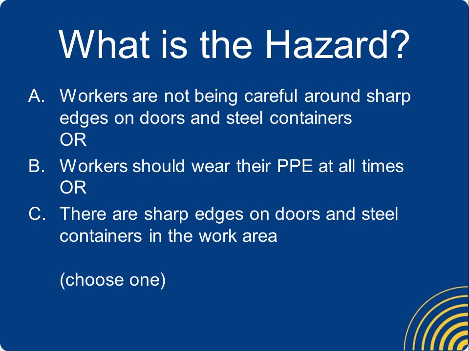 What is the Hazard? A.Workers are not being careful around sharp edges on doors and steel containers OR B.Workers should wear their PPE at all times O