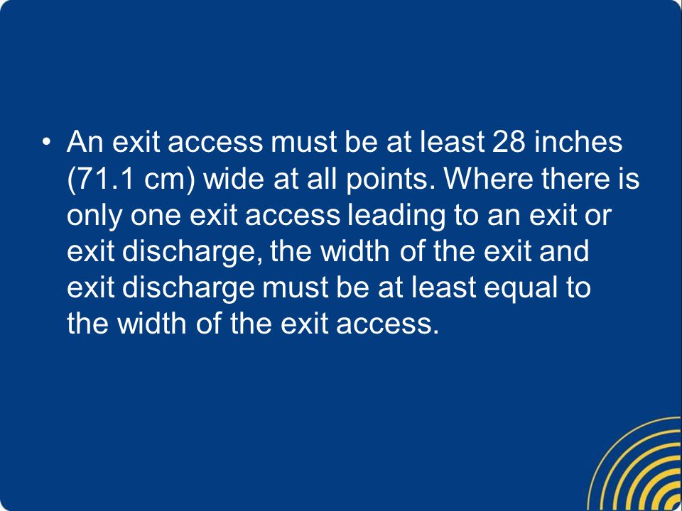 An exit access must be at least 28 inches (71.1 cm) wide at all points. Where there is only one exit access leading to an exit or exit discharge, the