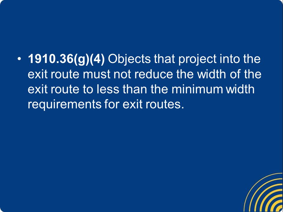 1910.36(g)(4) Objects that project into the exit route must not reduce the width of the exit route to less than the minimum width requirements for exi