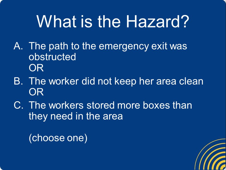 What is the Hazard? A.The path to the emergency exit was obstructed OR B.The worker did not keep her area clean OR C.The workers stored more boxes tha