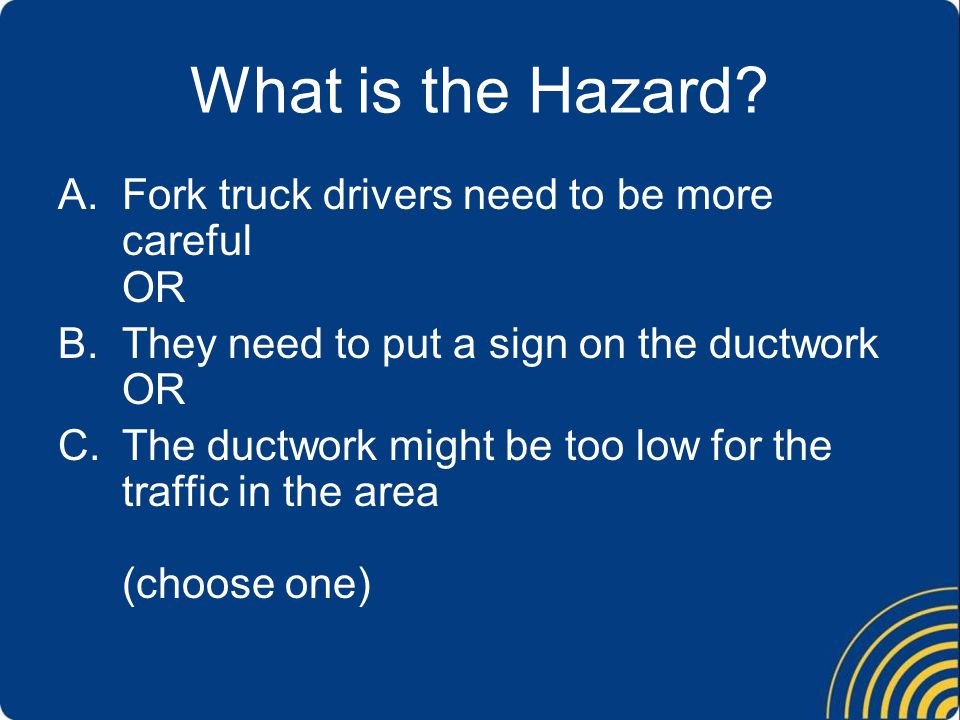 What is the Hazard? A.Fork truck drivers need to be more careful OR B.They need to put a sign on the ductwork OR C.The ductwork might be too low for t