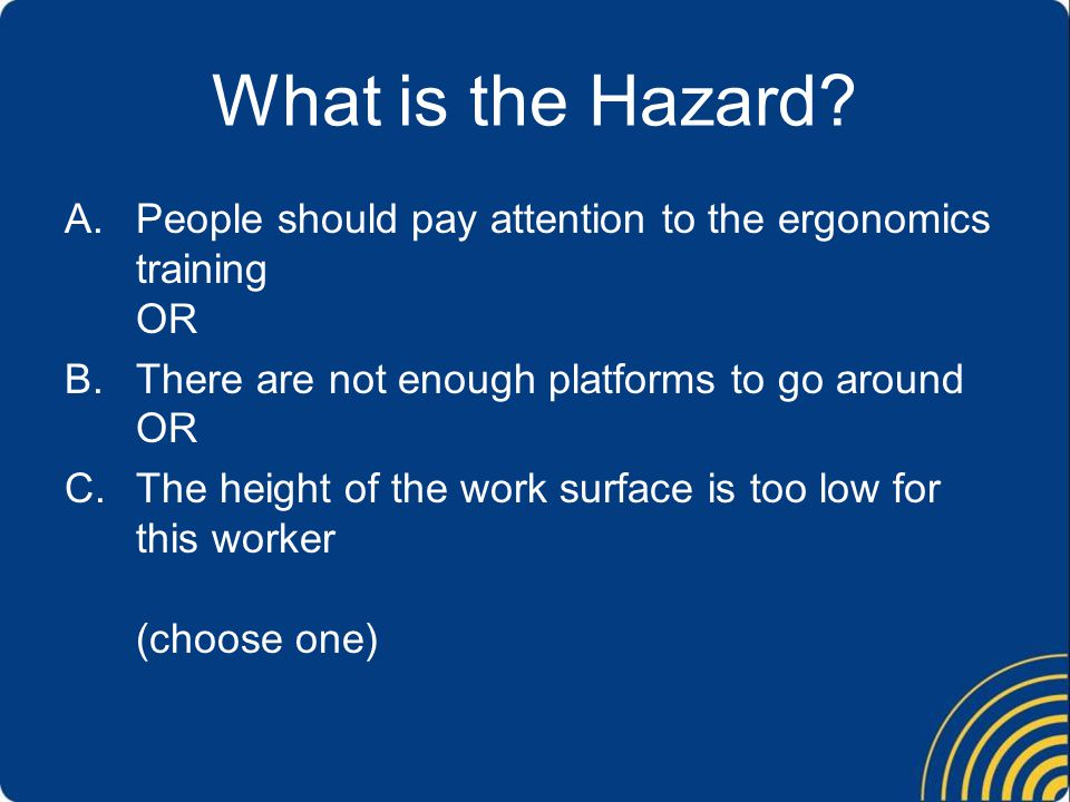 What is the Hazard? A.People should pay attention to the ergonomics training OR B.There are not enough platforms to go around OR C.The height of the w