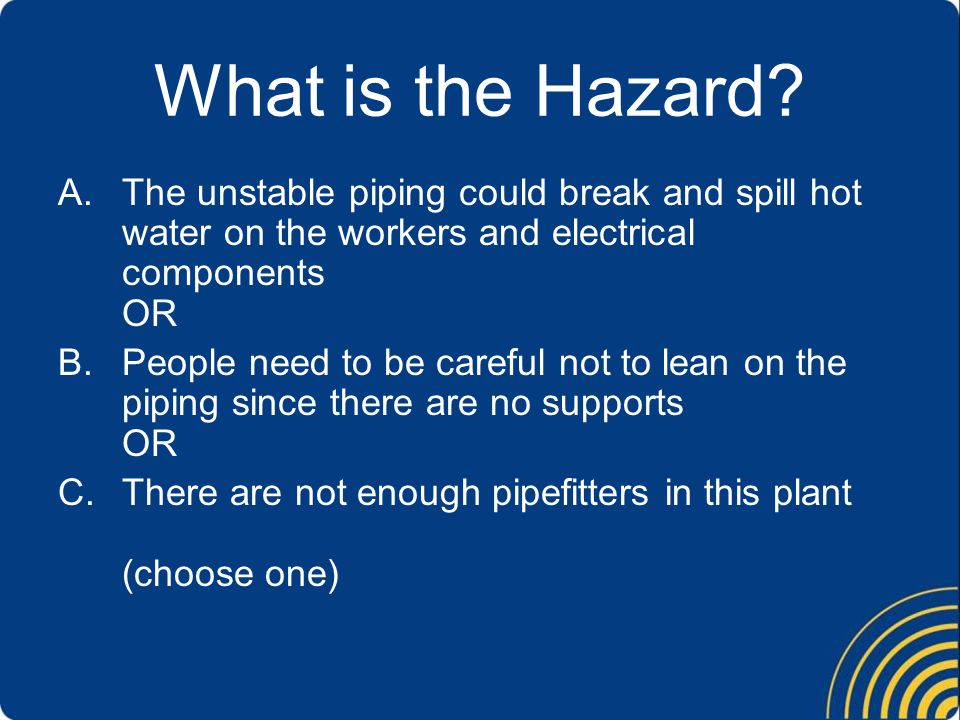 What is the Hazard? A.The unstable piping could break and spill hot water on the workers and electrical components OR B.People need to be careful not