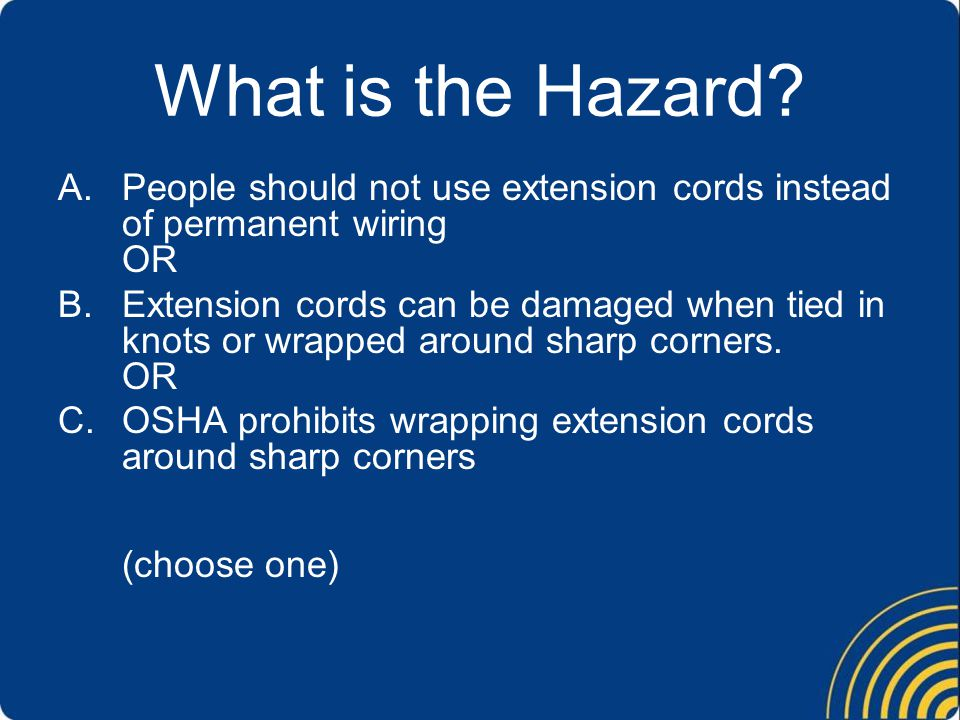 What is the Hazard? A.People should not use extension cords instead of permanent wiring OR B.Extension cords can be damaged when tied in knots or wrap
