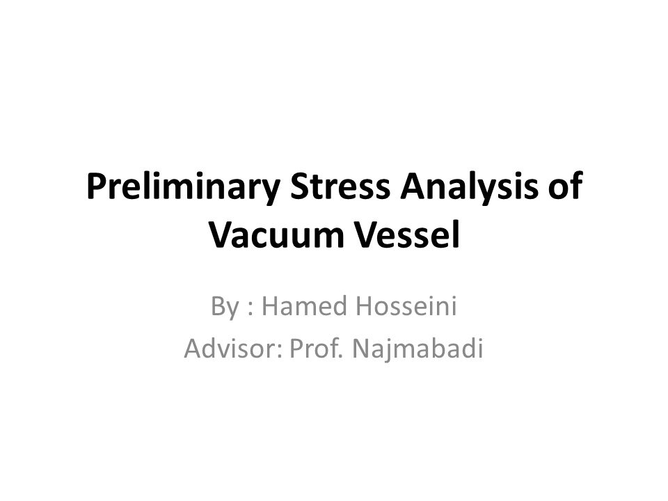 Preliminary Stress Analysis of Vacuum Vessel By : Hamed Hosseini Advisor: Prof. Najmabadi