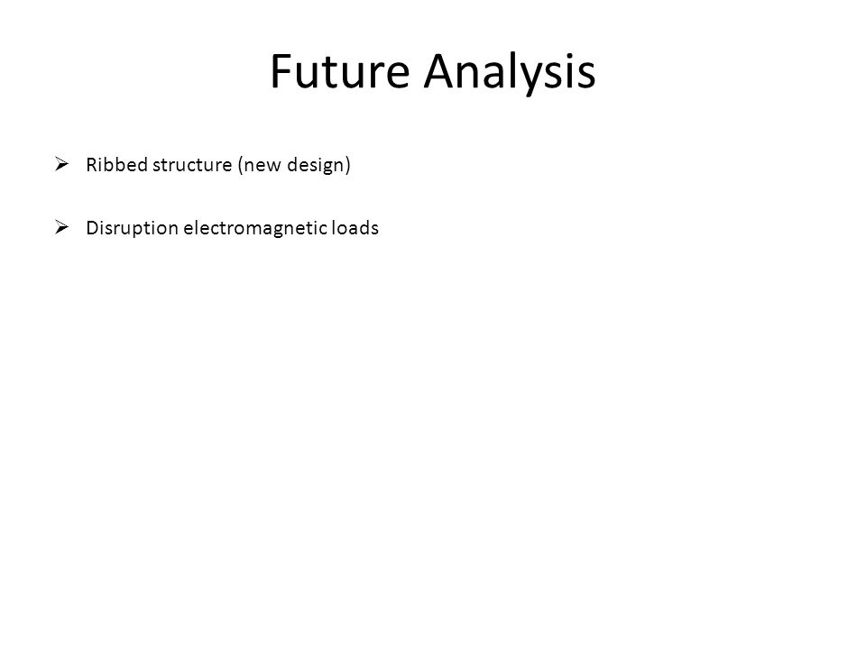 Future Analysis Ribbed structure (new design) Disruption electromagnetic loads