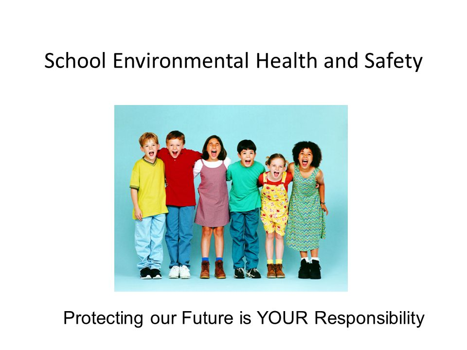 School Environmental Health and Safety Protecting our Future is YOUR Responsibility