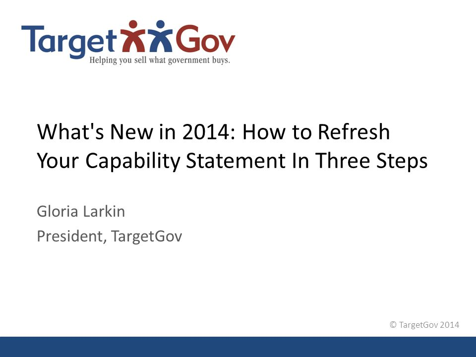 © TargetGov 2014 What's New in 2014: How to Refresh Your Capability Statement In Three Steps Gloria Larkin President, TargetGov