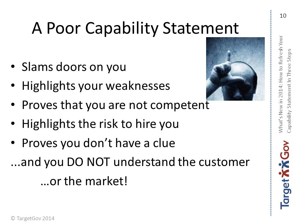 © TargetGov 2014 A Poor Capability Statement Slams doors on you Highlights your weaknesses Proves that you are not competent Highlights the risk to hire you Proves you dont have a clue...and you DO NOT understand the customer …or the market.