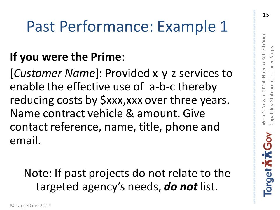 © TargetGov 2014 Past Performance: Example 1 If you were the Prime: [Customer Name]: Provided x-y-z services to enable the effective use of a-b-c thereby reducing costs by $xxx,xxx over three years.