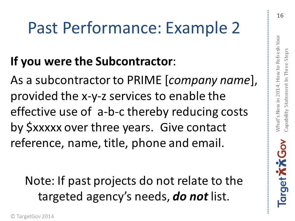 © TargetGov 2014 Past Performance: Example 2 If you were the Subcontractor: As a subcontractor to PRIME [company name], provided the x-y-z services to enable the effective use of a-b-c thereby reducing costs by $xxxxx over three years.
