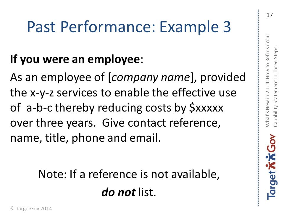 © TargetGov 2014 Past Performance: Example 3 If you were an employee: As an employee of [company name], provided the x-y-z services to enable the effective use of a-b-c thereby reducing costs by $xxxxx over three years.
