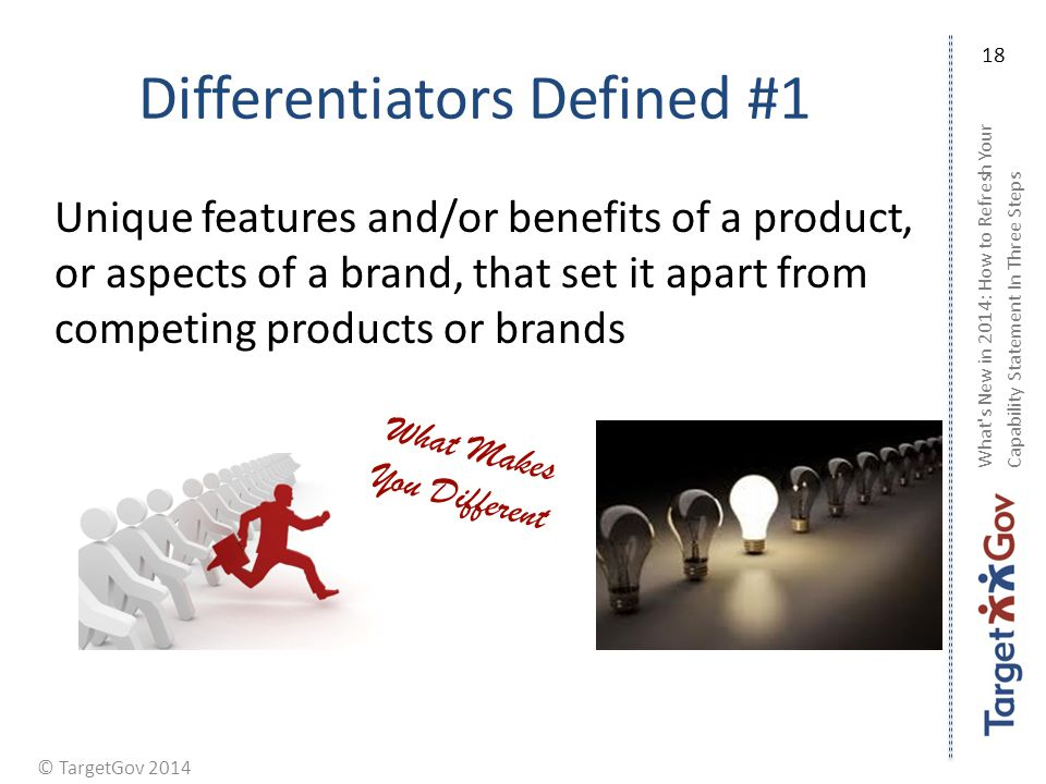 © TargetGov 2014 Differentiators Defined #1 Unique features and/or benefits of a product, or aspects of a brand, that set it apart from competing prod