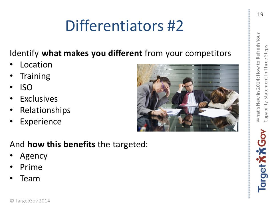 © TargetGov 2014 Differentiators #2 Identify what makes you different from your competitors Location Training ISO Exclusives Relationships Experience And how this benefits the targeted: Agency Prime Team What s New in 2014: How to Refresh Your Capability Statement In Three Steps 19