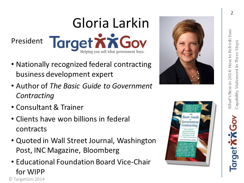 © TargetGov 2014 Gloria Larkin President Nationally recognized federal contracting business development expert Author of The Basic Guide to Government Contracting Consultant & Trainer Clients have won billions in federal contracts Quoted in Wall Street Journal, Washington Post, INC Magazine, Bloomberg Educational Foundation Board Vice-Chair for WIPP What s New in 2014: How to Refresh Your Capability Statement In Three Steps 2