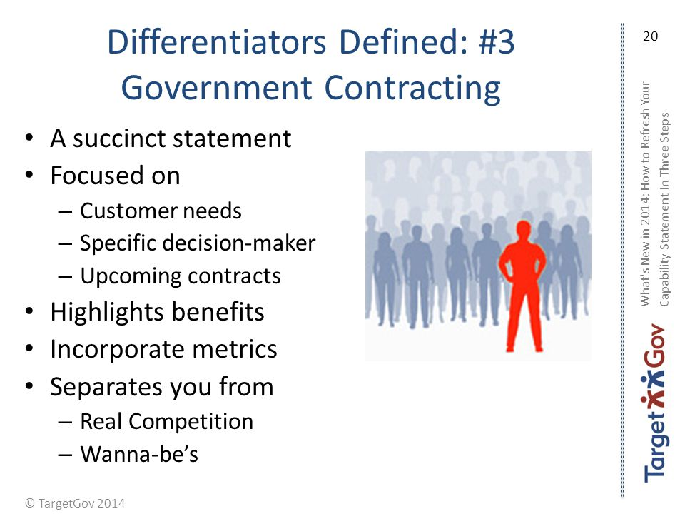 © TargetGov 2014 Differentiators Defined: #3 Government Contracting A succinct statement Focused on – Customer needs – Specific decision-maker – Upcoming contracts Highlights benefits Incorporate metrics Separates you from – Real Competition – Wanna-bes What s New in 2014: How to Refresh Your Capability Statement In Three Steps 20