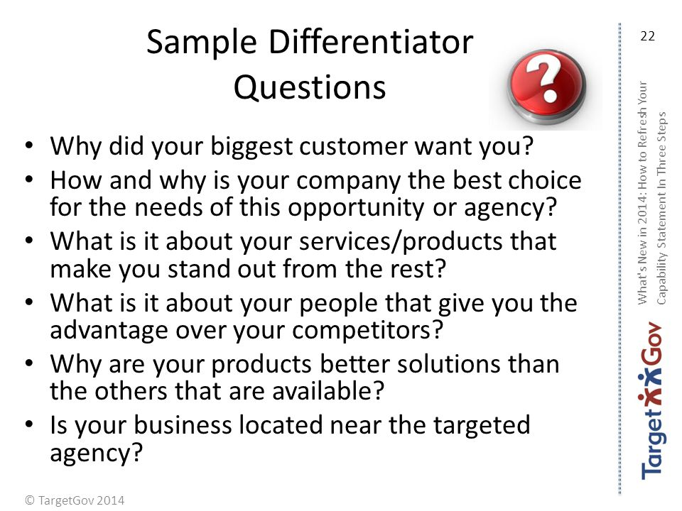 © TargetGov 2014 Sample Differentiator Questions Why did your biggest customer want you.