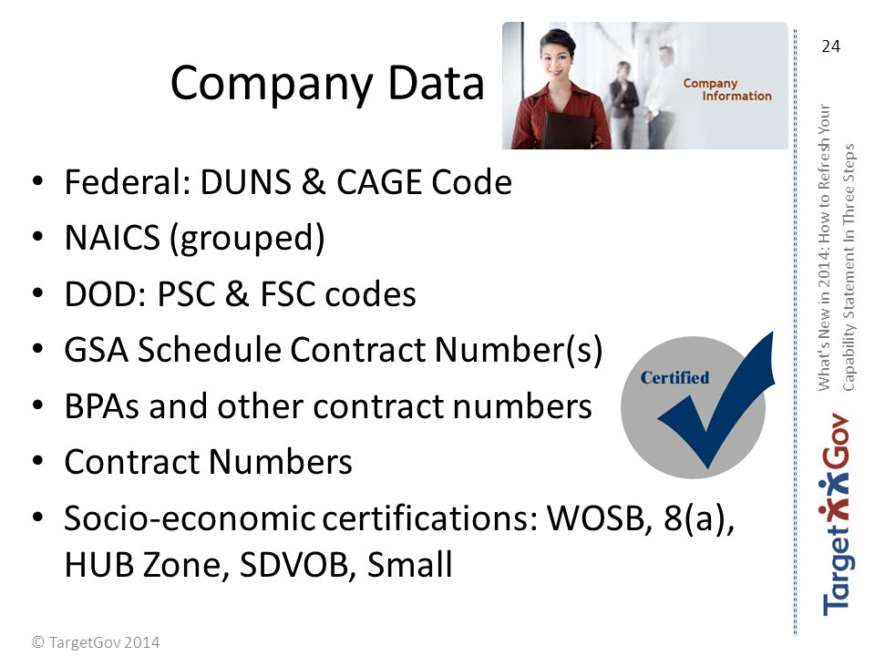 © TargetGov 2014 Company Data Federal: DUNS & CAGE Code NAICS (grouped) DOD: PSC & FSC codes GSA Schedule Contract Number(s) BPAs and other contract numbers Contract Numbers Socio-economic certifications: WOSB, 8(a), HUB Zone, SDVOB, Small What s New in 2014: How to Refresh Your Capability Statement In Three Steps 24