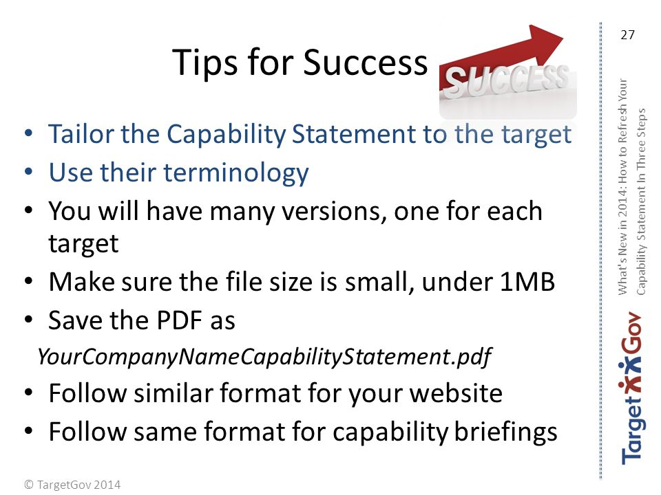 © TargetGov 2014 Tips for Success Tailor the Capability Statement to the target Use their terminology You will have many versions, one for each target