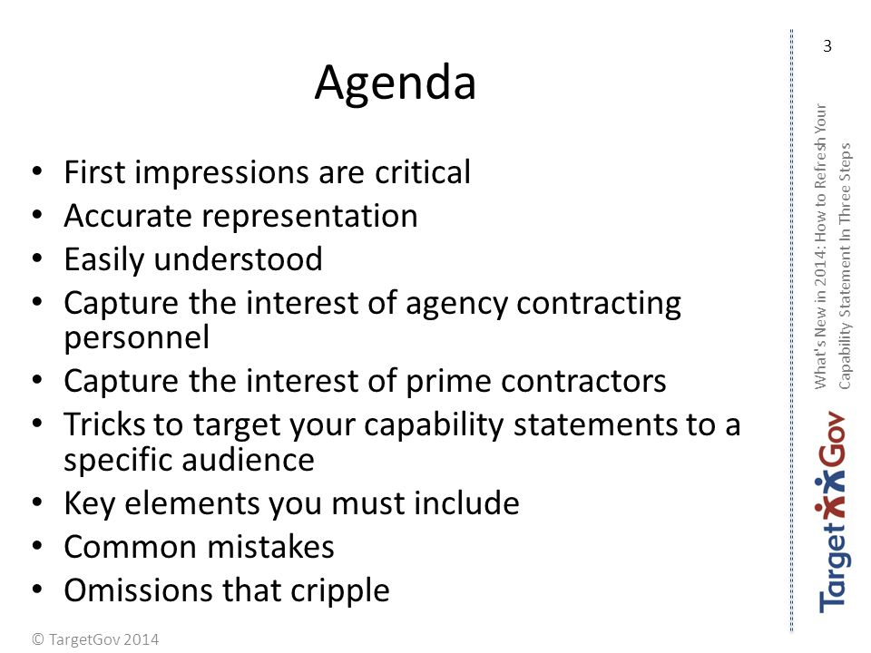 © TargetGov 2014 Agenda First impressions are critical Accurate representation Easily understood Capture the interest of agency contracting personnel Capture the interest of prime contractors Tricks to target your capability statements to a specific audience Key elements you must include Common mistakes Omissions that cripple What s New in 2014: How to Refresh Your Capability Statement In Three Steps 3