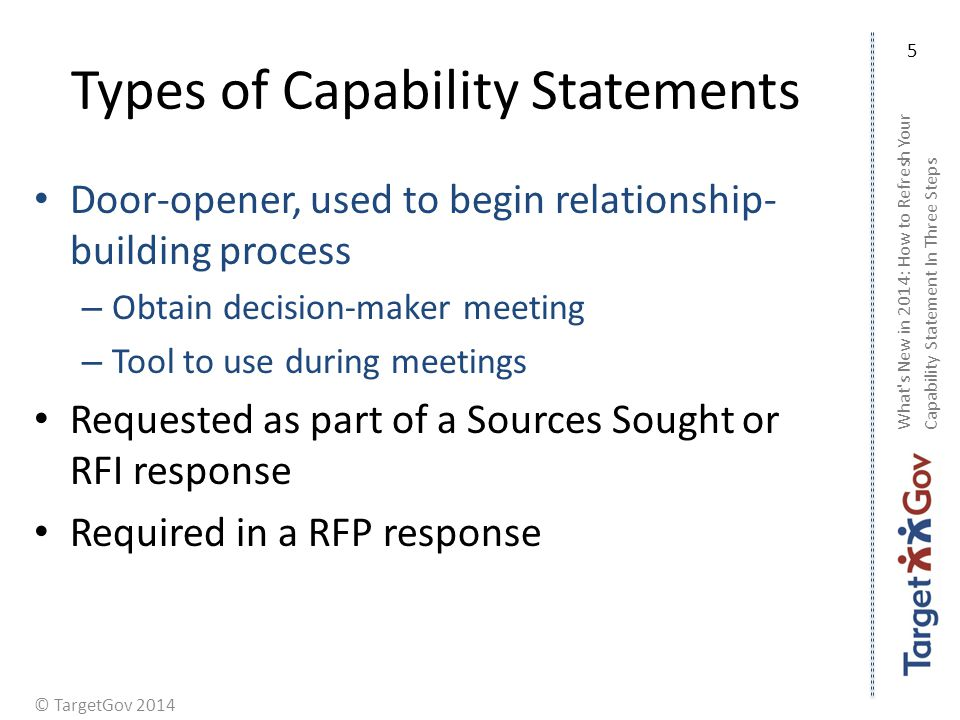 © TargetGov 2014 Types of Capability Statements Door-opener, used to begin relationship- building process – Obtain decision-maker meeting – Tool to us