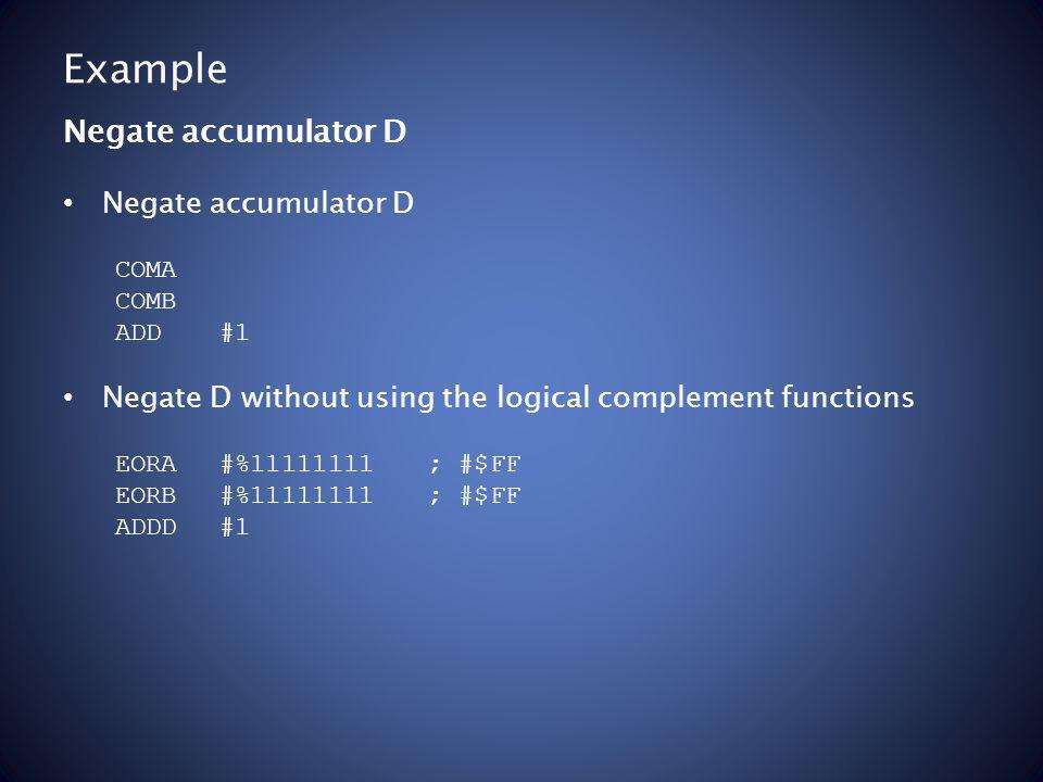 Example Negate accumulator D COMA COMB ADD#1 Negate D without using the logical complement functions EORA #%11111111; #$FF EORB#%11111111; #$FF ADDD#1 Negate accumulator D