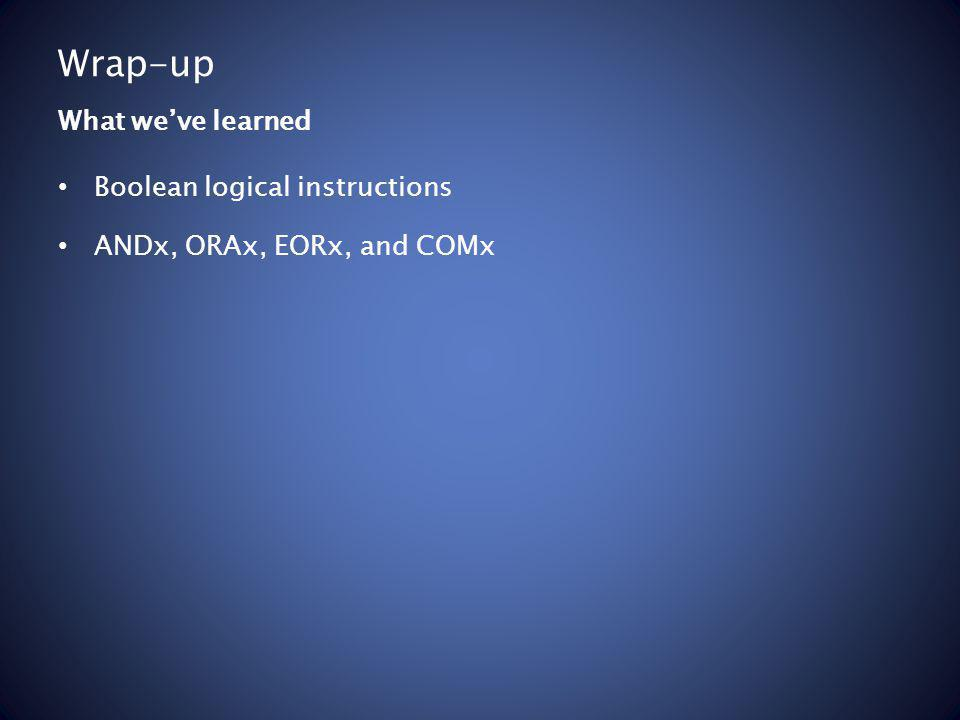 Wrap-up Boolean logical instructions ANDx, ORAx, EORx, and COMx What weve learned
