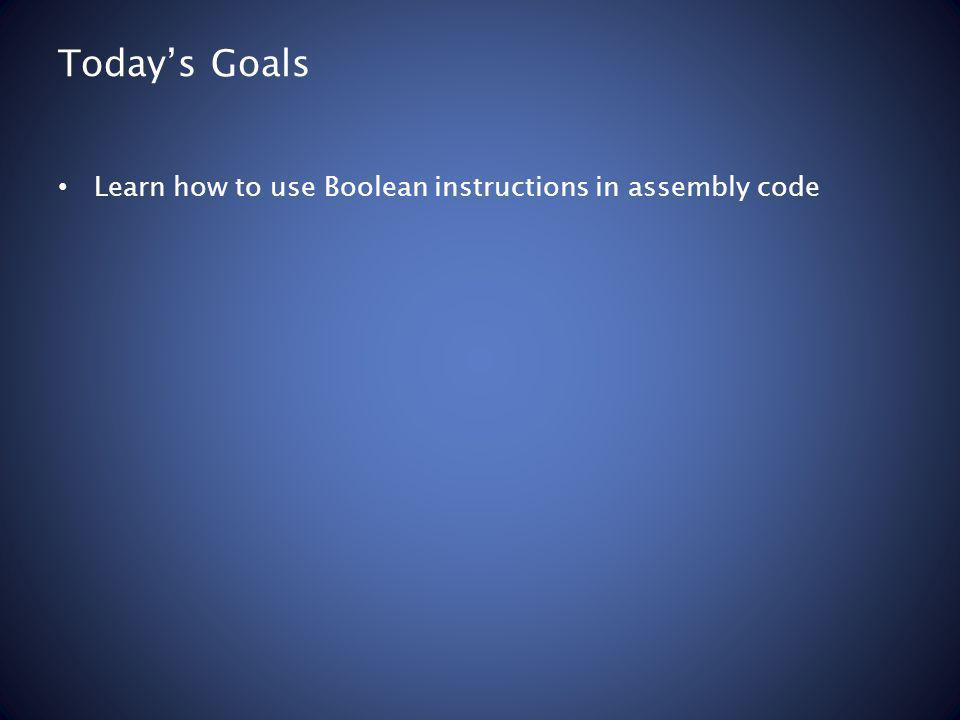 Todays Goals Learn how to use Boolean instructions in assembly code