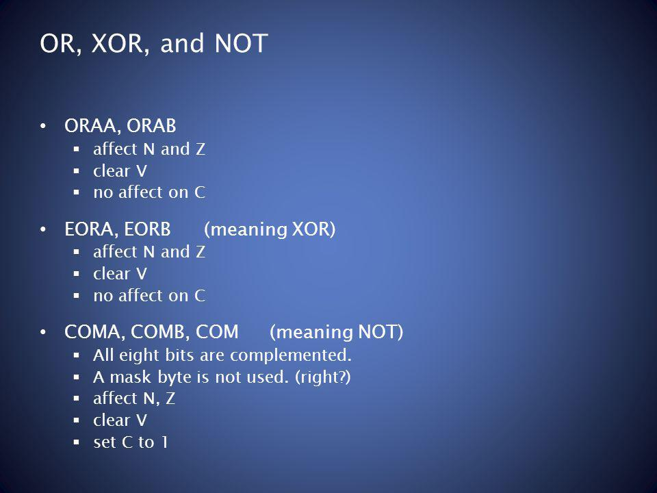 OR, XOR, and NOT ORAA, ORAB affect N and Z clear V no affect on C EORA, EORB(meaning XOR) affect N and Z clear V no affect on C COMA, COMB, COM (meaning NOT) All eight bits are complemented.